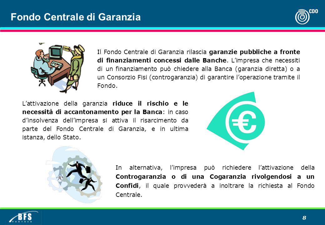 8 Fondo Centrale di Garanzia Il Fondo Centrale di Garanzia rilascia garanzie pubbliche a fronte di finanziamenti concessi dalle Banche. L'impresa che