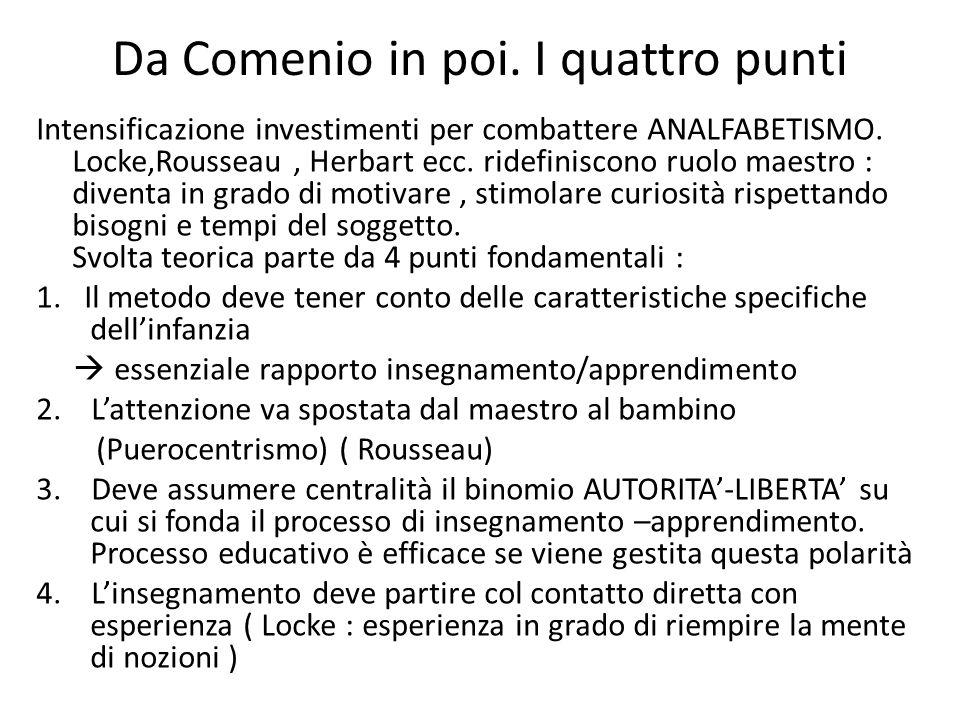 Da Comenio in poi. I quattro punti Intensificazione investimenti per combattere ANALFABETISMO. Locke,Rousseau, Herbart ecc. ridefiniscono ruolo maestr