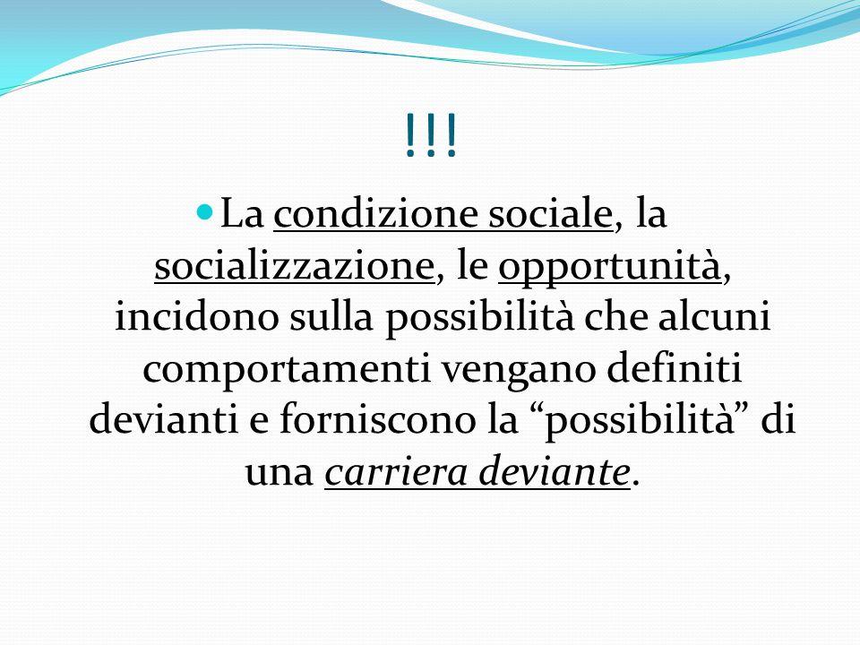 !!! La condizione sociale, la socializzazione, le opportunità, incidono sulla possibilità che alcuni comportamenti vengano definiti devianti e fornisc