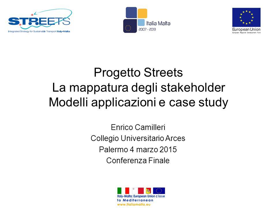 Progetto Streets La mappatura degli stakeholder Modelli applicazioni e case study Enrico Camilleri Collegio Universitario Arces Palermo 4 marzo 2015 Conferenza Finale