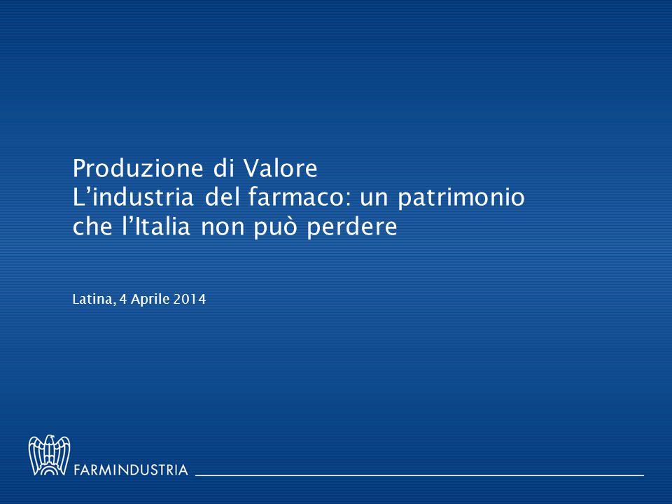 Produzione di Valore L'industria del farmaco: un patrimonio che l'Italia non può perdere Latina, 4 Aprile 2014