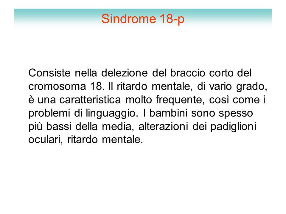 Sindrome 18-p Consiste nella delezione del braccio corto del cromosoma 18. Il ritardo mentale, di vario grado, è una caratteristica molto frequente, c