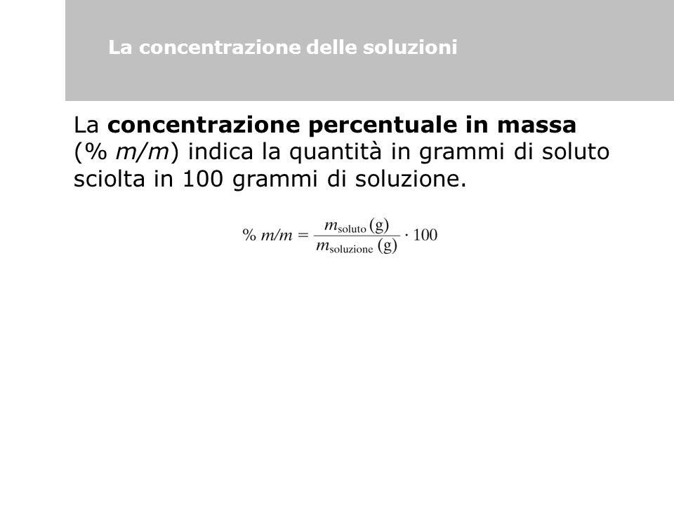 La concentrazione delle soluzioni La concentrazione percentuale in massa (% m/m) indica la quantità in grammi di soluto sciolta in 100 grammi di soluz