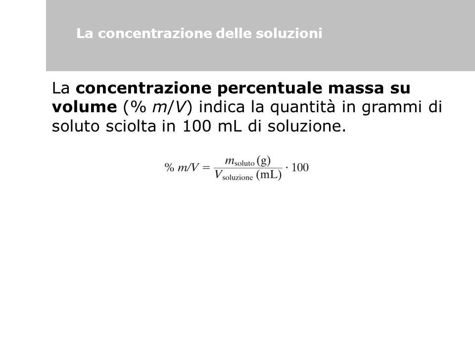 La concentrazione delle soluzioni La concentrazione percentuale massa su volume (% m/V) indica la quantità in grammi di soluto sciolta in 100 mL di so