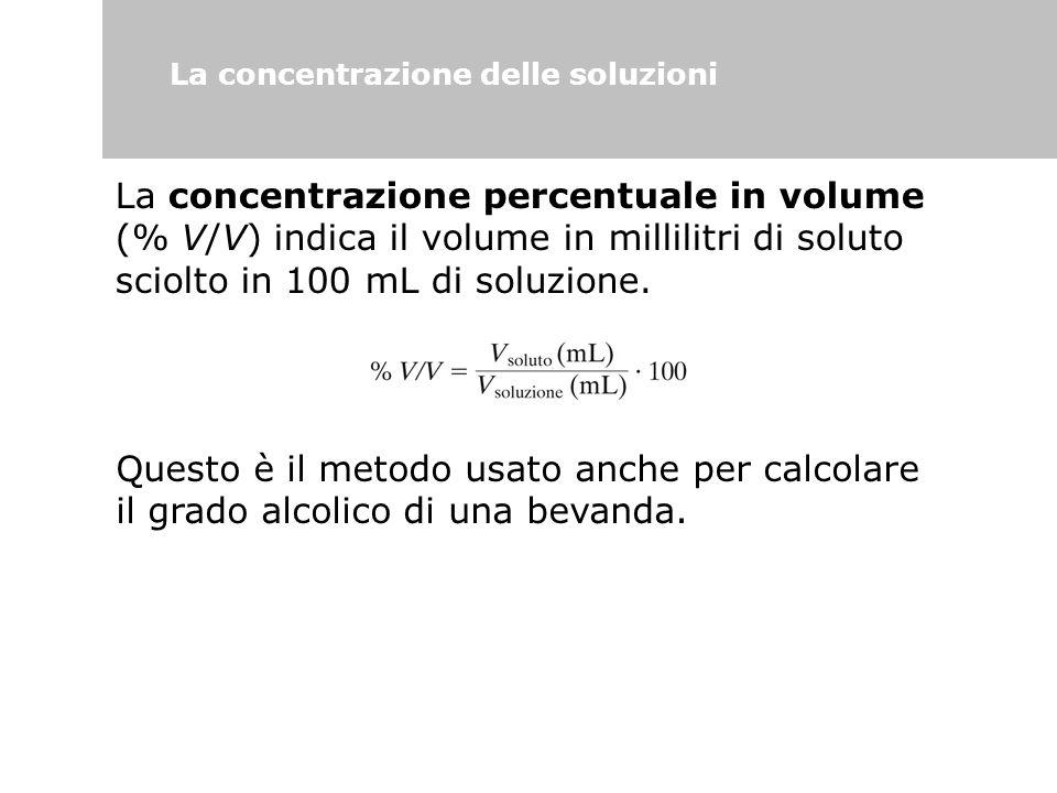 La concentrazione delle soluzioni La concentrazione percentuale in volume (% V/V) indica il volume in millilitri di soluto sciolto in 100 mL di soluzi