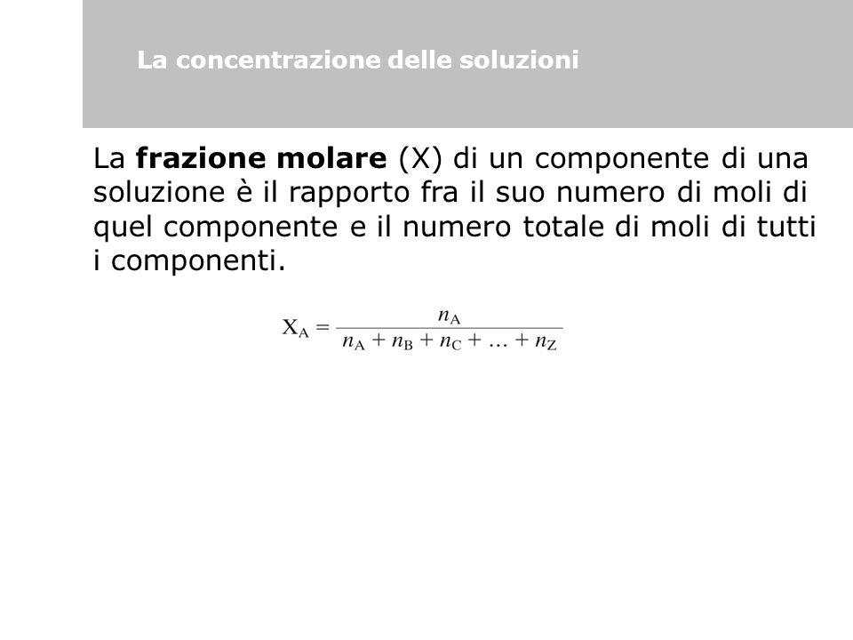 La concentrazione delle soluzioni La frazione molare (X) di un componente di una soluzione è il rapporto fra il suo numero di moli di quel componente