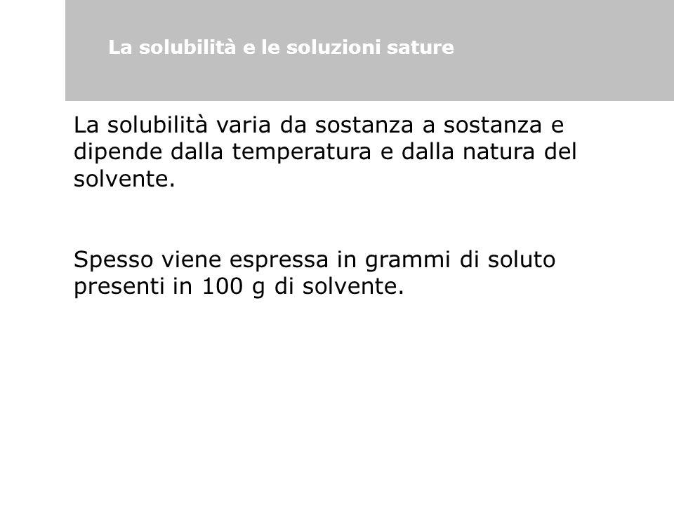 La solubilità e le soluzioni sature La solubilità varia da sostanza a sostanza e dipende dalla temperatura e dalla natura del solvente. Spesso viene e