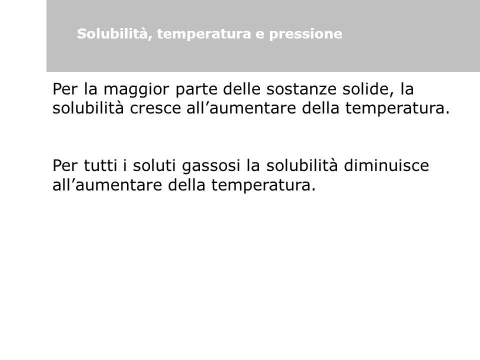Solubilità, temperatura e pressione Per la maggior parte delle sostanze solide, la solubilità cresce all'aumentare della temperatura. Per tutti i solu
