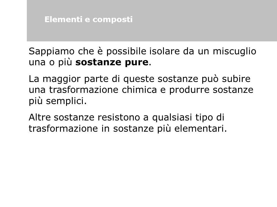 Elementi e composti Sappiamo che è possibile isolare da un miscuglio una o più sostanze pure. La maggior parte di queste sostanze può subire una trasf