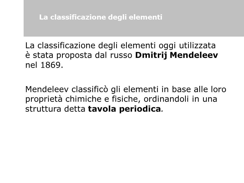 La classificazione degli elementi La classificazione degli elementi oggi utilizzata è stata proposta dal russo Dmitrij Mendeleev nel 1869. Mendeleev c
