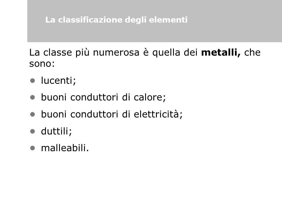 La classificazione degli elementi La classe più numerosa è quella dei metalli, che sono: lucenti; buoni conduttori di calore; buoni conduttori di elet