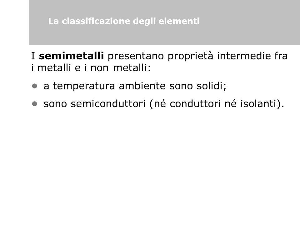 La classificazione degli elementi I semimetalli presentano proprietà intermedie fra i metalli e i non metalli: a temperatura ambiente sono solidi; son