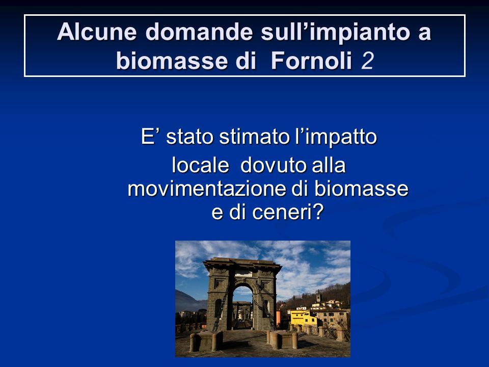 Alcune domande sull'impianto a biomasse di Fornoli Alcune domande sull'impianto a biomasse di Fornoli 2 E' stato stimato l'impatto locale dovuto alla movimentazione di biomasse e di ceneri?