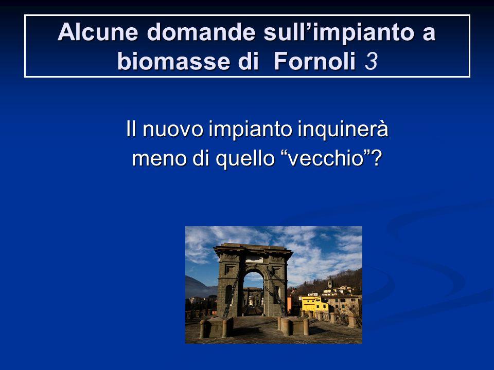 Alcune domande sull'impianto a biomasse di Fornoli Alcune domande sull'impianto a biomasse di Fornoli 3 Il nuovo impianto inquinerà meno di quello vecchio ?