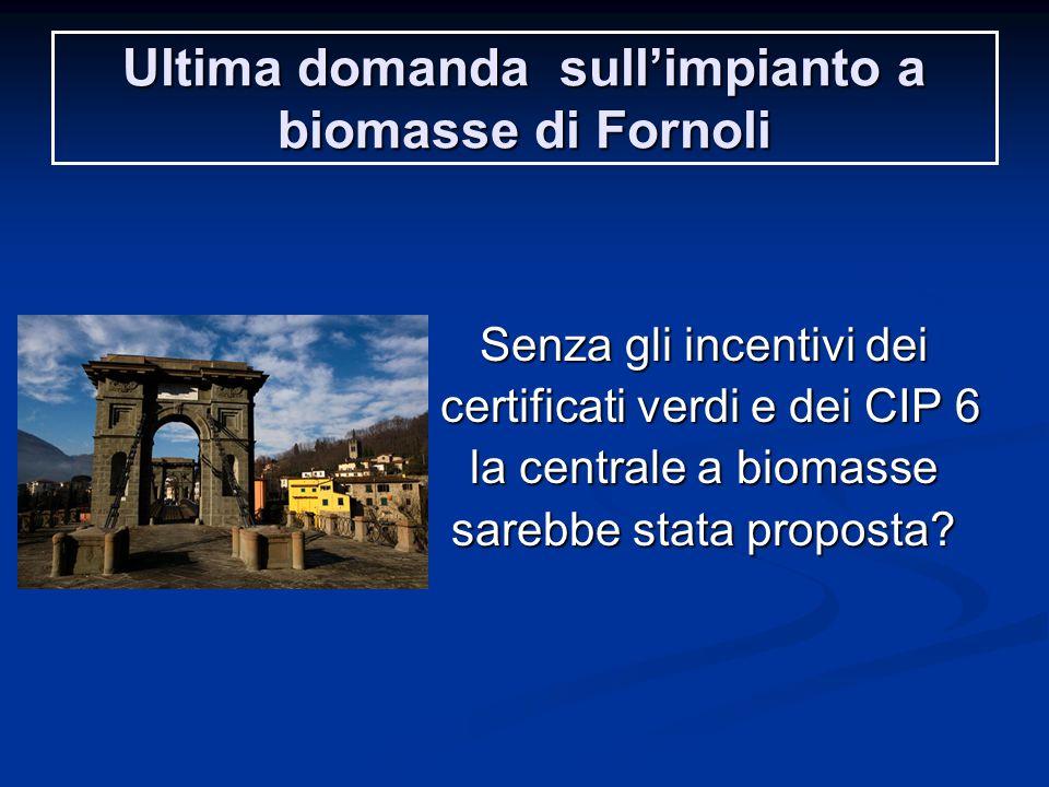 Ultima domanda sull'impianto a biomasse di Fornoli Senza gli incentivi dei certificati verdi e dei CIP 6 certificati verdi e dei CIP 6 la centrale a biomasse sarebbe stata proposta?