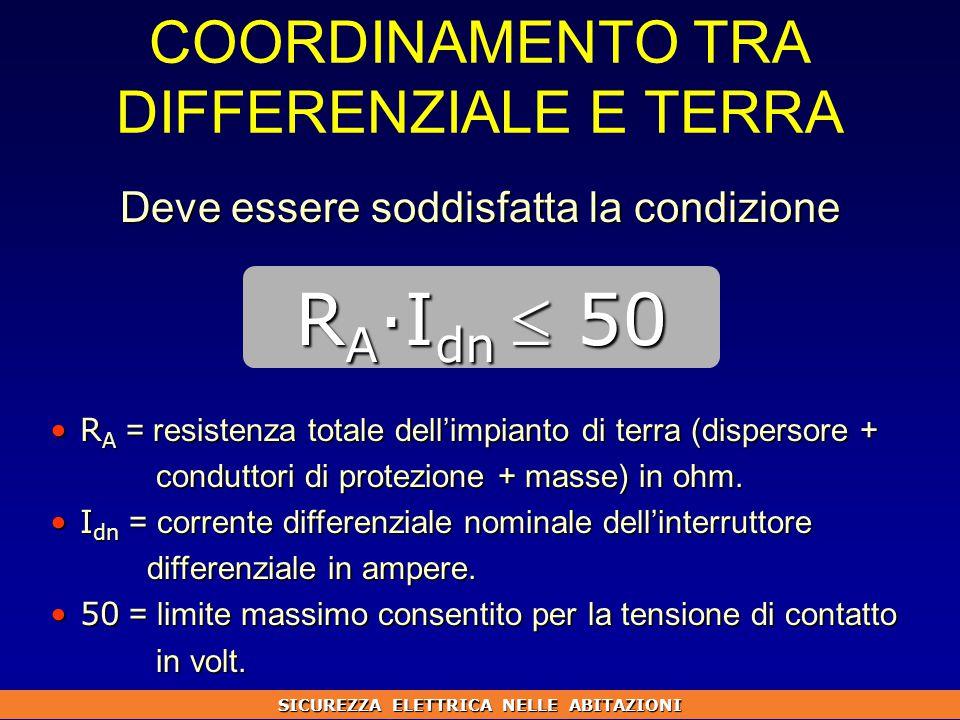 COORDINAMENTO TRA DIFFERENZIALE E TERRA Deve essere soddisfatta la condizione R A = resistenza totale dell'impianto di terra (dispersore +R A = resistenza totale dell'impianto di terra (dispersore + conduttori di protezione + masse) in ohm.