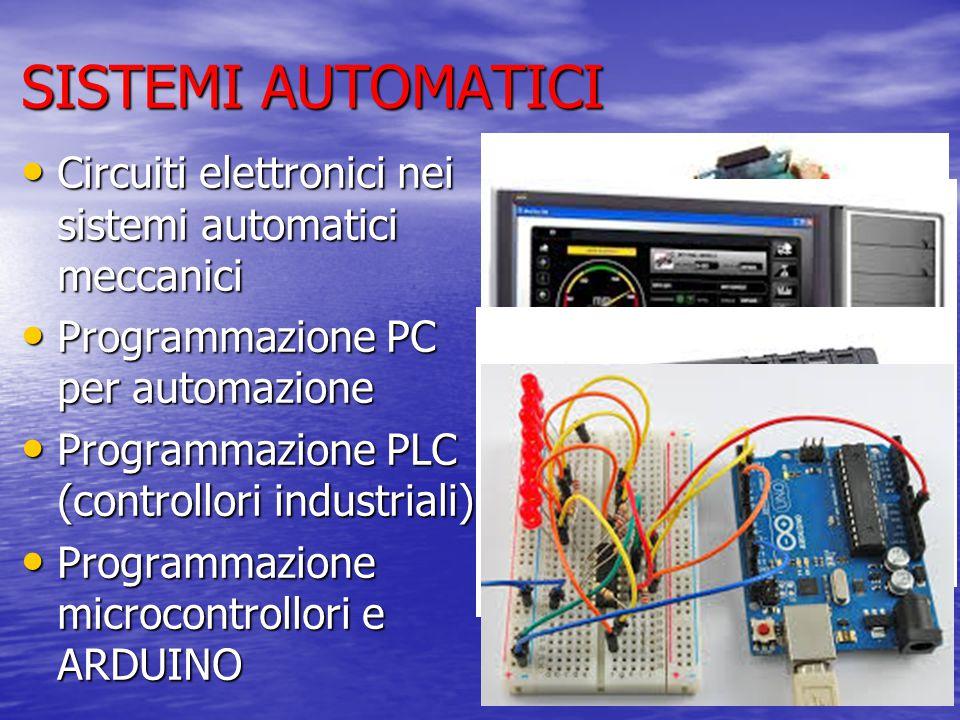 SISTEMI AUTOMATICI Circuiti elettronici nei sistemi automatici meccanici Circuiti elettronici nei sistemi automatici meccanici Programmazione PC per automazione Programmazione PC per automazione Programmazione PLC (controllori industriali) Programmazione PLC (controllori industriali) Programmazione microcontrollori e ARDUINO Programmazione microcontrollori e ARDUINO