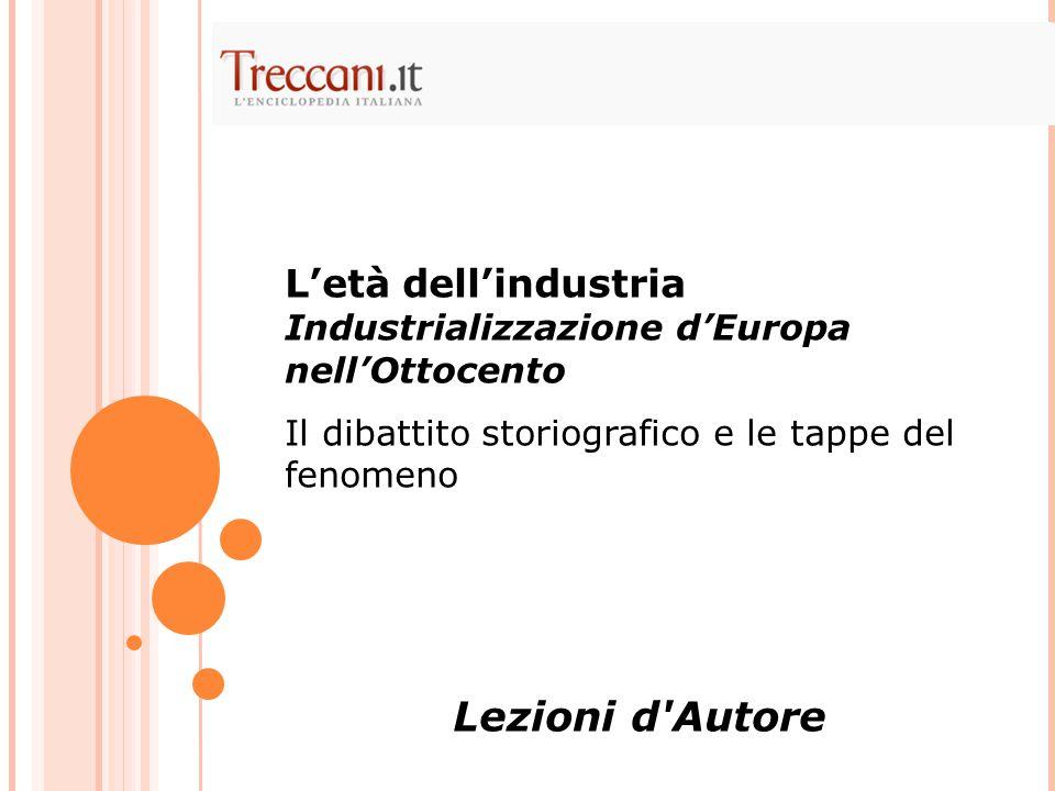 L'età dell'industria Industrializzazione d'Europa nell'Ottocento Il dibattito storiografico e le tappe del fenomeno Lezioni d'Autore