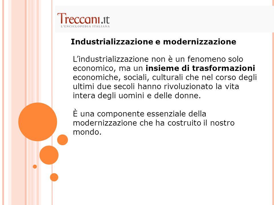L'industrializzazione non è un fenomeno solo economico, ma un insieme di trasformazioni economiche, sociali, culturali che nel corso degli ultimi due