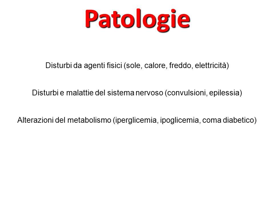 Disturbi da agenti fisici (sole, calore, freddo, elettricità) Disturbi e malattie del sistema nervoso (convulsioni, epilessia) Alterazioni del metabolismo (iperglicemia, ipoglicemia, coma diabetico)Patologie