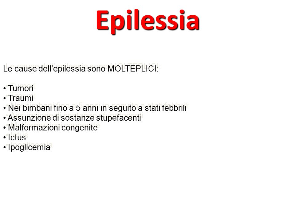 Le cause dell'epilessia sono MOLTEPLICI: Tumori Traumi Nei bimbani fino a 5 anni in seguito a stati febbrili Assunzione di sostanze stupefacenti Malformazioni congenite Ictus Ipoglicemia Le cause dell'epilessia sono MOLTEPLICI: Tumori Traumi Nei bimbani fino a 5 anni in seguito a stati febbrili Assunzione di sostanze stupefacenti Malformazioni congenite Ictus IpoglicemiaEpilessia