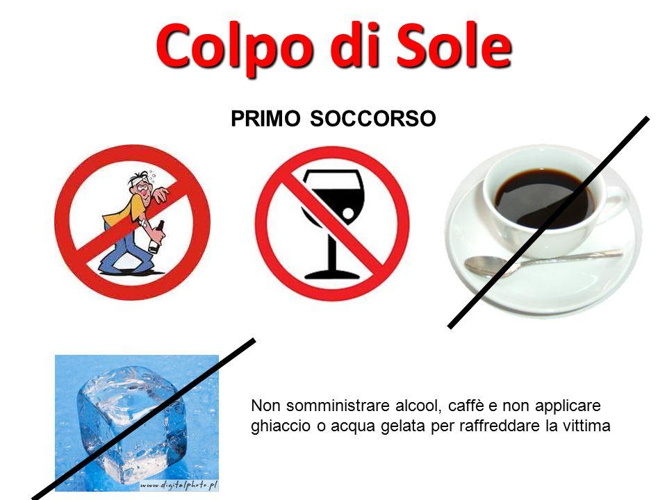 PRIMO SOCCORSO Colpo di Sole Non somministrare alcool, caffè e non applicare ghiaccio o acqua gelata per raffreddare la vittima
