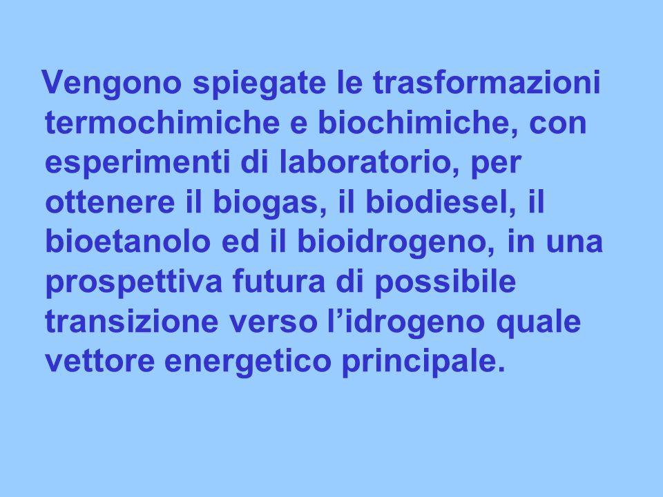 Vengono spiegate le trasformazioni termochimiche e biochimiche, con esperimenti di laboratorio, per ottenere il biogas, il biodiesel, il bioetanolo ed il bioidrogeno, in una prospettiva futura di possibile transizione verso l'idrogeno quale vettore energetico principale.