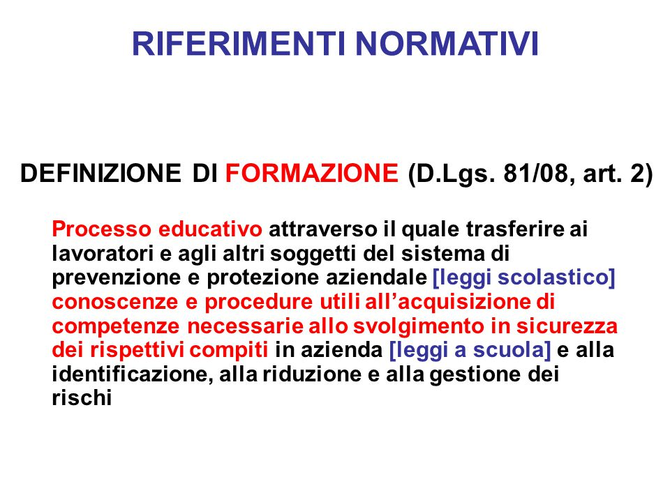 DEFINIZIONE DI FORMAZIONE (D.Lgs. 81/08, art. 2) Processo educativo attraverso il quale trasferire ai lavoratori e agli altri soggetti del sistema di