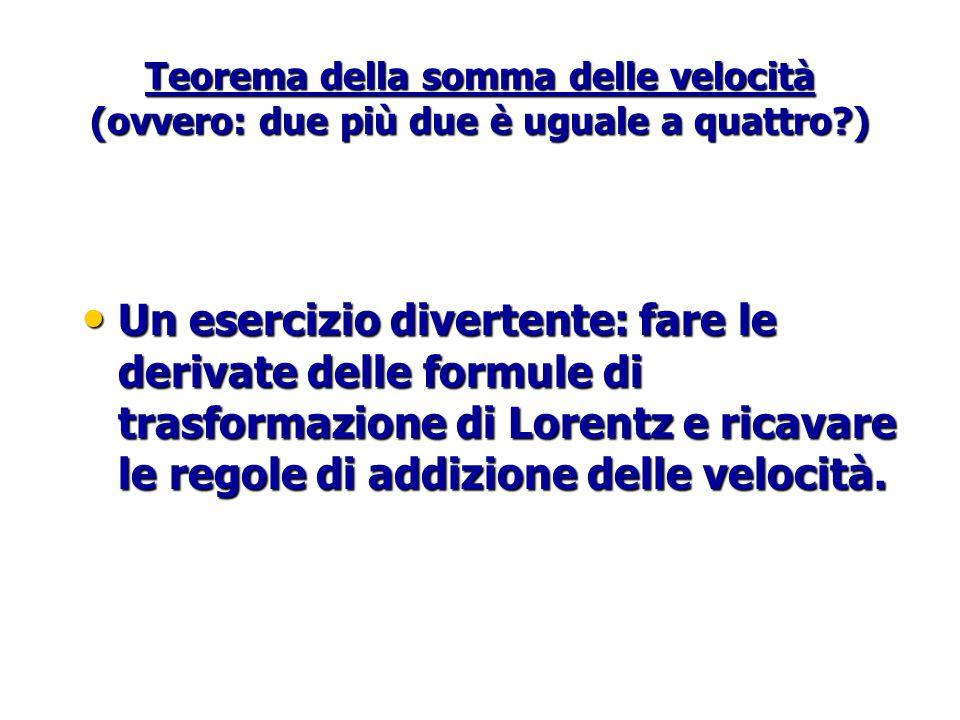 Teorema della somma delle velocità (ovvero: due più due è uguale a quattro?) Un esercizio divertente: fare le derivate delle formule di trasformazione di Lorentz e ricavare le regole di addizione delle velocità.