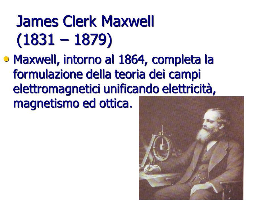 James Clerk Maxwell (1831 – 1879) Maxwell, intorno al 1864, completa la formulazione della teoria dei campi elettromagnetici unificando elettricità, magnetismo ed ottica.