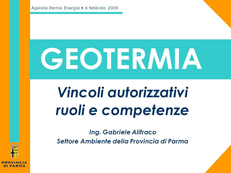 Agenzia Parma Energia 6 febbraio 2009 GEOTERMIA Vincoli autorizzativi ruoli e competenze Ing. Gabriele Alifraco Settore Ambiente della Provincia di Pa