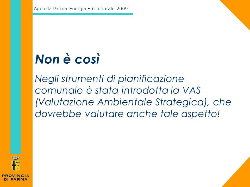 Agenzia Parma Energia 6 febbraio 2009 Non è così Negli strumenti di pianificazione comunale è stata introdotta la VAS (Valutazione Ambientale Strategi