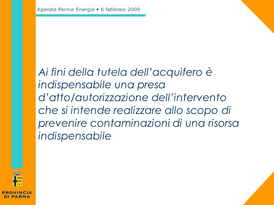 Agenzia Parma Energia 6 febbraio 2009 Ai fini della tutela dell'acquifero è indispensabile una presa d'atto/autorizzazione dell'intervento che si inte