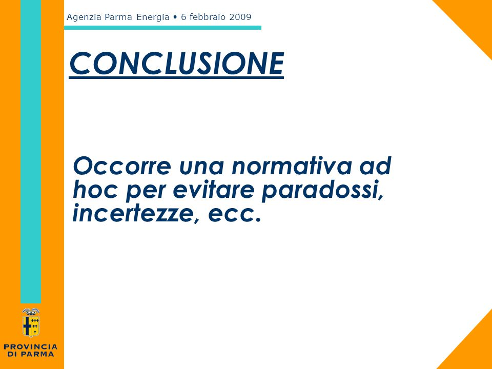 Agenzia Parma Energia 6 febbraio 2009 CONCLUSIONE Occorre una normativa ad hoc per evitare paradossi, incertezze, ecc.
