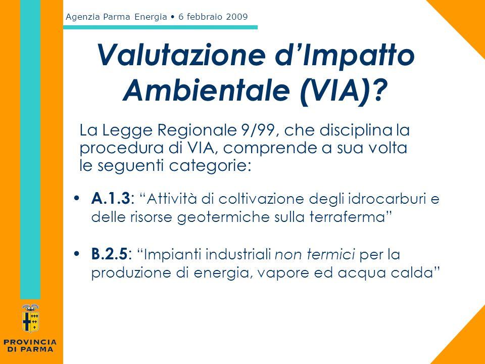 Agenzia Parma Energia 6 febbraio 2009 Valutazione d'Impatto Ambientale (VIA)? La Legge Regionale 9/99, che disciplina la procedura di VIA, comprende a