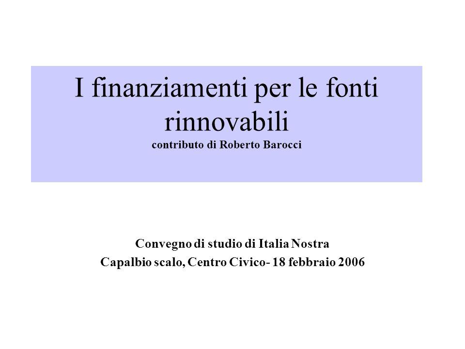 I finanziamenti per le fonti rinnovabili contributo di Roberto Barocci Convegno di studio di Italia Nostra Capalbio scalo, Centro Civico- 18 febbraio 2006