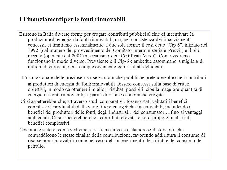 I Finanziamenti per le fonti rinnovabili Esistono in Italia diverse forme per erogare contributi pubblici al fine di incentivare la produzione di energia da fonti rinnovabili, ma, per consistenza dei finanziamenti concessi, ci limitiamo essenzialmente a due sole forme: il così detto Cip 6 , iniziato nel 1992 (dal numero del provvedimento del Comitato Interministeriale Prezzi ) e il più recente (operante dal 2002) meccanismo dei Certificati Verdi .