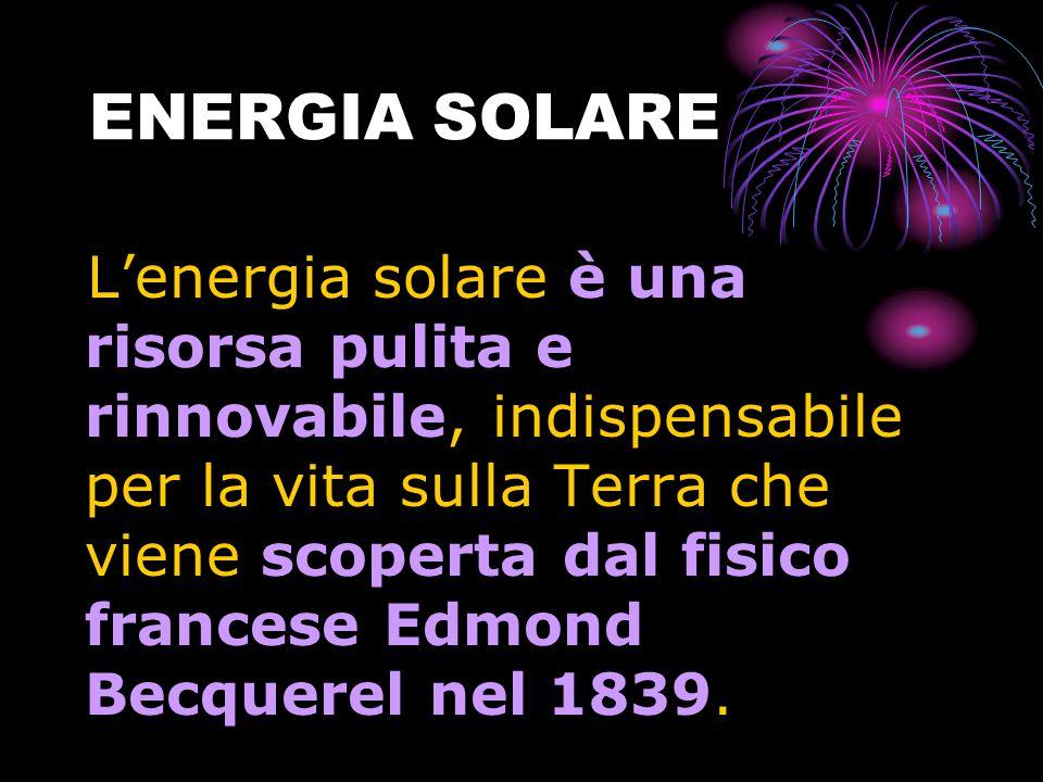 ENERGIA SOLARE L'energia solare è una risorsa pulita e rinnovabile, indispensabile per la vita sulla Terra che viene scoperta dal fisico francese Edmond Becquerel nel 1839.
