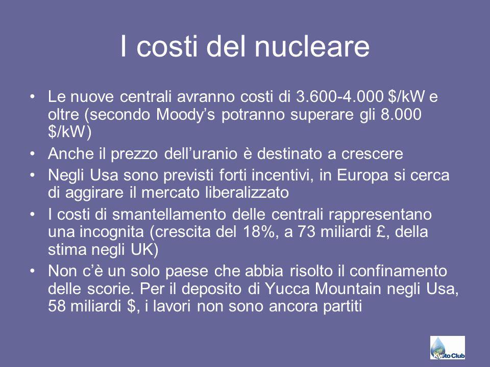 I costi del nucleare Le nuove centrali avranno costi di 3.600-4.000 $/kW e oltre (secondo Moody's potranno superare gli 8.000 $/kW) Anche il prezzo dell'uranio è destinato a crescere Negli Usa sono previsti forti incentivi, in Europa si cerca di aggirare il mercato liberalizzato I costi di smantellamento delle centrali rappresentano una incognita (crescita del 18%, a 73 miliardi £, della stima negli UK) Non c'è un solo paese che abbia risolto il confinamento delle scorie.