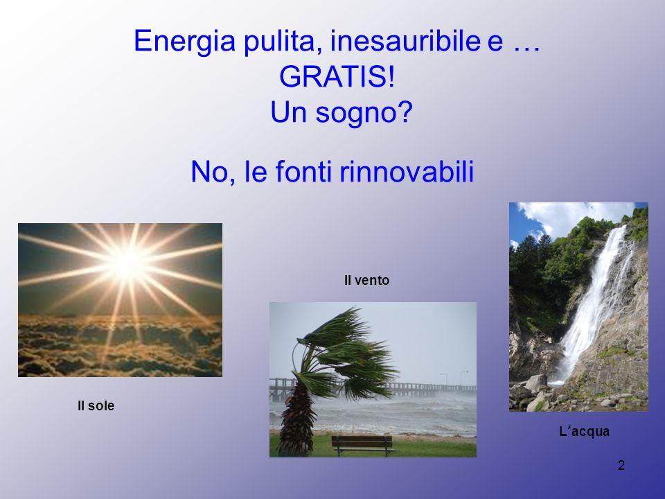 2 Energia pulita, inesauribile e … GRATIS! Un sogno? Il sole Il vento L'acqua No, le fonti rinnovabili