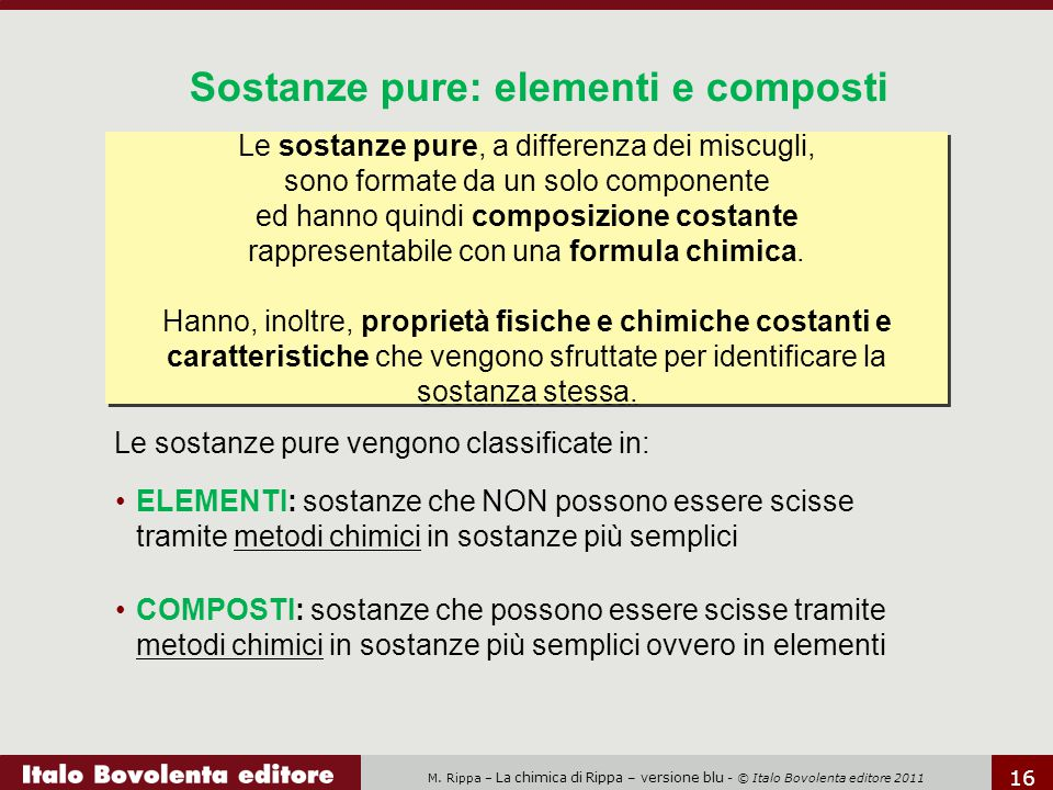 M. Rippa – La chimica di Rippa – versione blu - © Italo Bovolenta editore 2011 16 Le sostanze pure vengono classificate in: Sostanze pure: elementi e