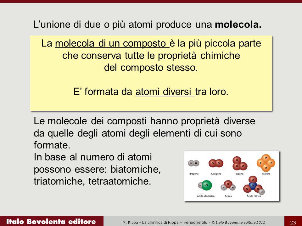 M. Rippa – La chimica di Rippa – versione blu - © Italo Bovolenta editore 2011 23 L'unione di due o più atomi produce una molecola. La molecola di un