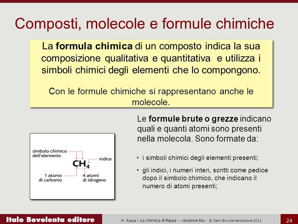 M. Rippa – La chimica di Rippa – versione blu - © Italo Bovolenta editore 2011 24 Le formule brute o grezze indicano quali e quanti atomi sono present