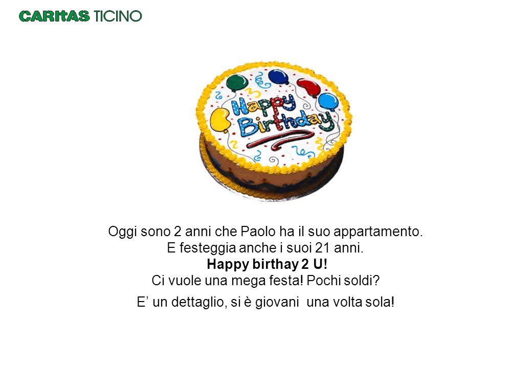Oggi sono 2 anni che Paolo ha il suo appartamento. E festeggia anche i suoi 21 anni. Happy birthay 2 U! Ci vuole una mega festa! Pochi soldi? E' un de