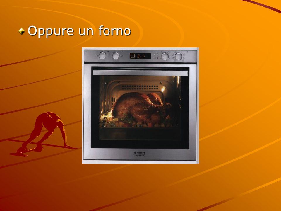 Oppure un forno