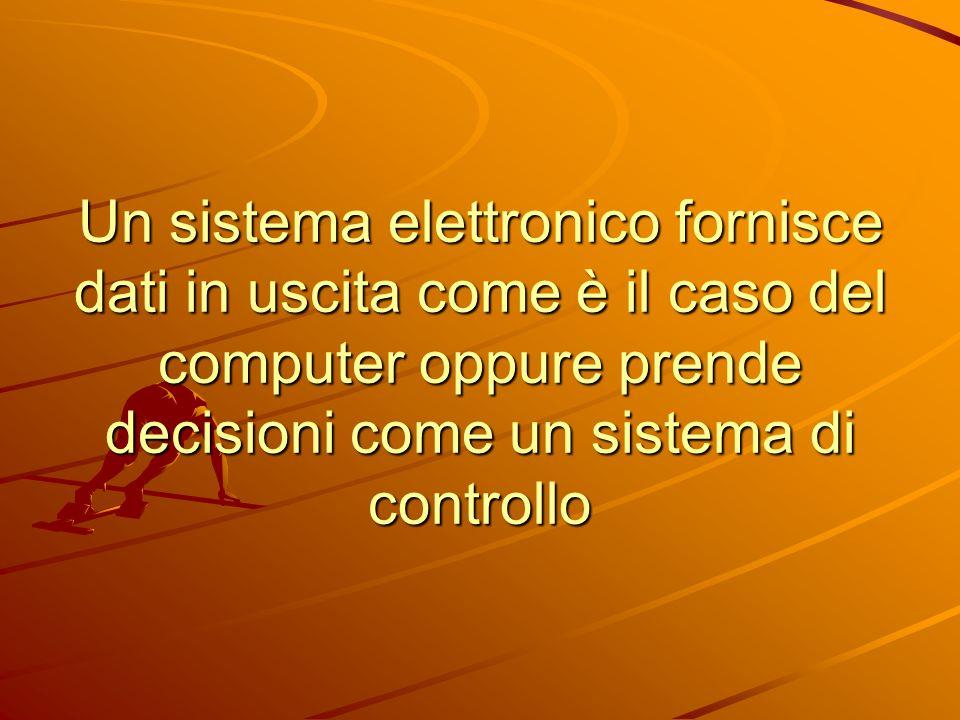 Un sistema elettronico fornisce dati in uscita come è il caso del computer oppure prende decisioni come un sistema di controllo