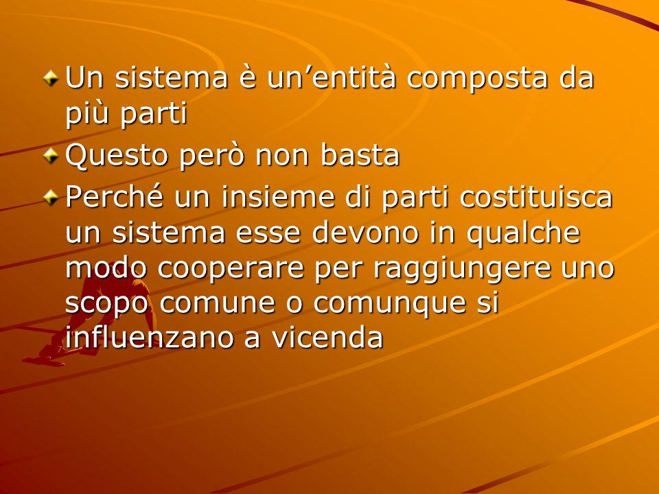 Un sistema è un'entità composta da più parti Questo però non basta Perché un insieme di parti costituisca un sistema esse devono in qualche modo cooperare per raggiungere uno scopo comune o comunque si influenzano a vicenda