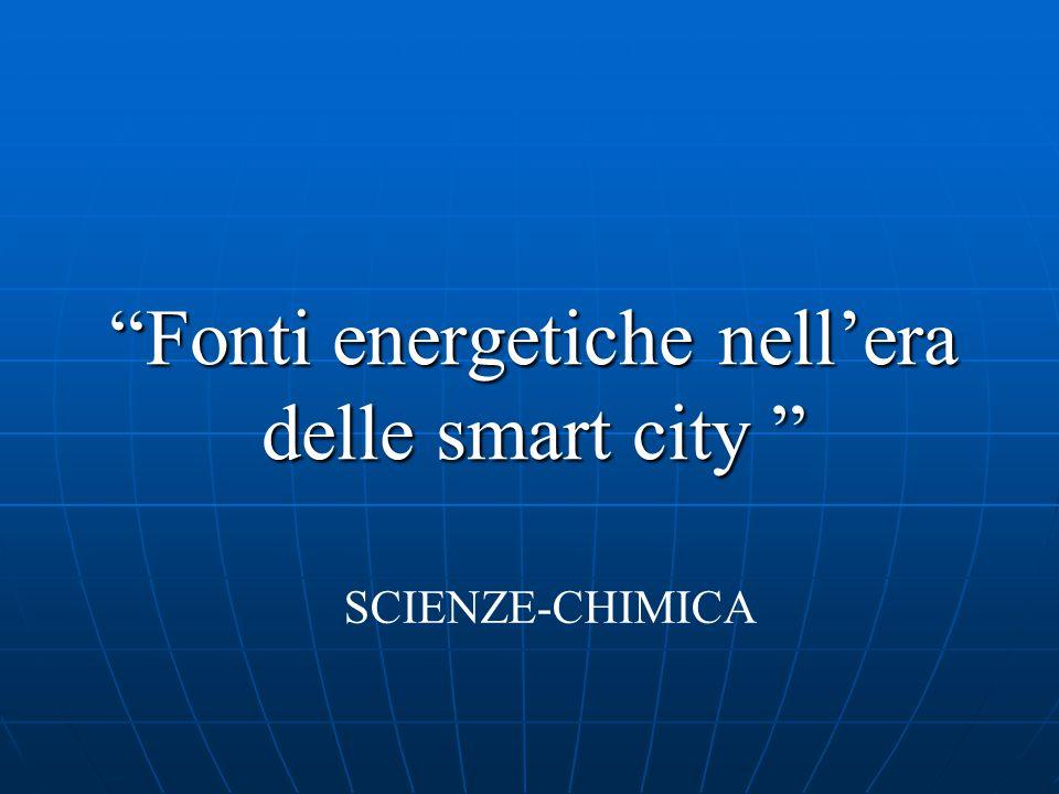 """""""Fonti energetiche nell'era delle smart city """" SCIENZE-CHIMICA"""
