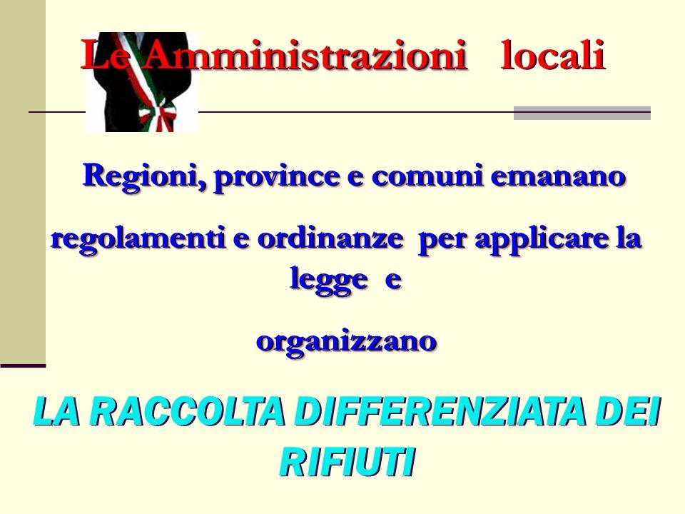 Amministrazioni Le Amministrazioni locali Regioni, province e comuni emanano regolamenti e ordinanze per applicare la legge e organizzano LA RACCOLTA