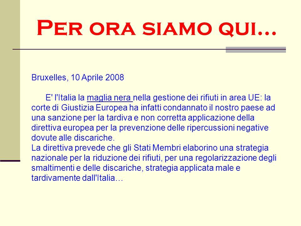 Per ora siamo qui… Bruxelles, 10 Aprile 2008 E' l'Italia la maglia nera nella gestione dei rifiuti in area UE: la corte di Giustizia Europea ha infatt